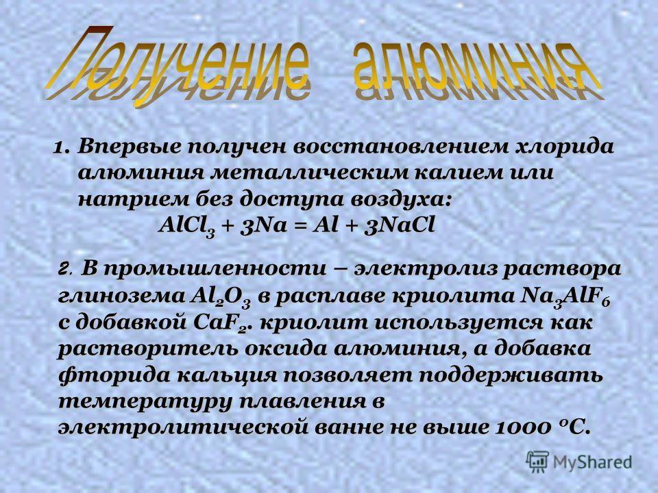 1.Впервые получен восстановлением хлорида алюминия металлическим калием или натрием без доступа воздуха: AlCl 3 + 3Na = Al + 3NaCl AlCl 3 + 3Na = Al + 3NaCl 2. В промышленности – электролиз раствора глинозема Al 2 O 3 в расплаве криолита Na 3 AlF 6 с