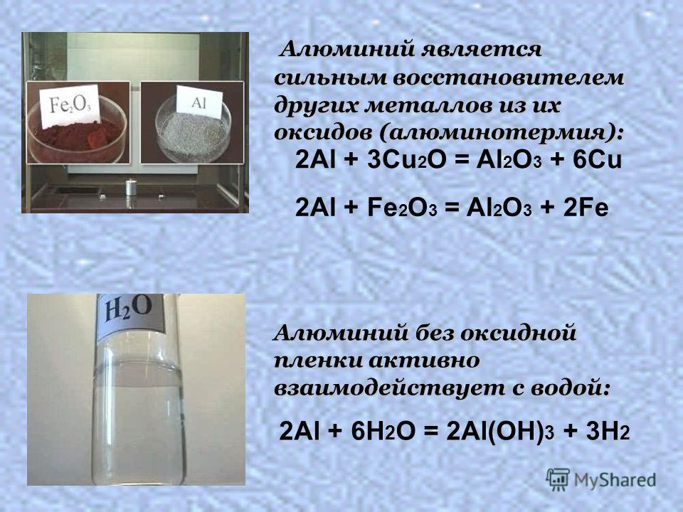 Алюминий является сильным восстановителем других металлов из их оксидов (алюминотермия): Алюминий является сильным восстановителем других металлов из их оксидов (алюминотермия): Алюминий без оксидной пленки активно взаимодействует с водой: 2Al + 6H 2