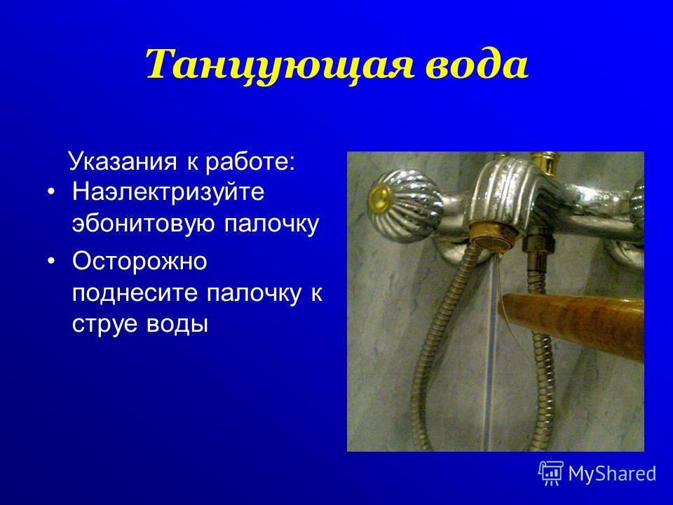 Танцующая вода Наэлектризуйте эбонитовую палочку Осторожно поднесите палочку к струе воды Указания к работе: