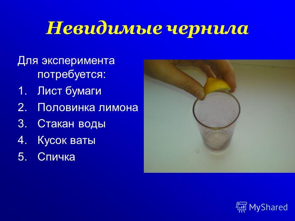 Невидимые чернила Для эксперимента потребуется: 1.Лист бумаги 2.Половинка лимона 3.Стакан воды 4.Кусок ваты 5.Спичка