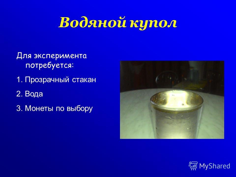 Водяной купол Для эксперимента потребуется: 1. Прозрачный стакан 2. Вода 3. Монеты по выбору