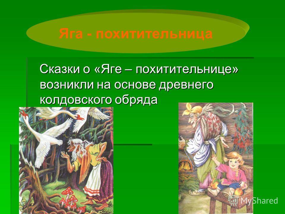 Сказки о «Яге – похитительнице» возникли на основе древнего колдовского обряда Сказки о «Яге – похитительнице» возникли на основе древнего колдовского обряда Яга - похитительница