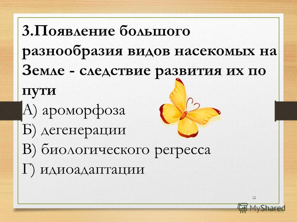12 3.Появление большого разнообразия видов насекомых на Земле - следствие развития их по пути А) ароморфоза Б) дегенерации В) биологического регресса Г) идиоадаптации
