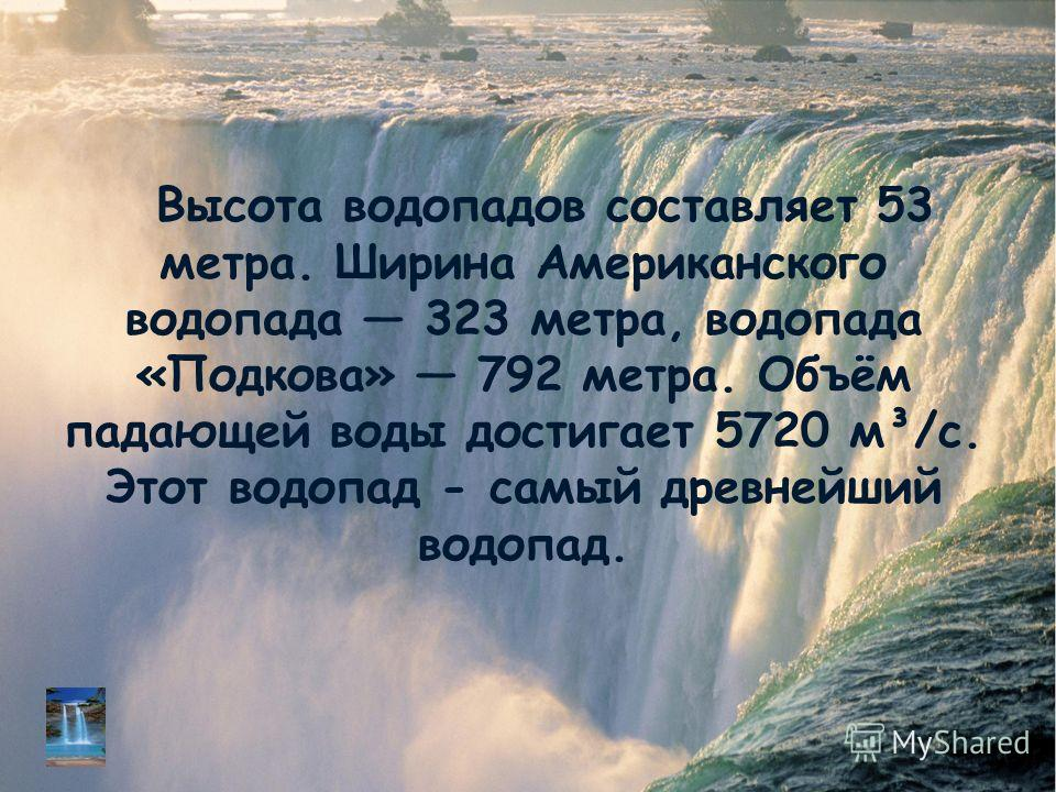 Высота водопадов составляет 53 метра. Ширина Американского водопада 323 метра, водопада «Подкова» 792 метра. Объём падающей воды достигает 5720 м³/с. Этот водопад - самый древнейший водопад.
