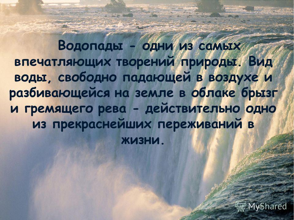 Водопады - одни из самых впечатляющих творений природы. Вид воды, свободно падающей в воздухе и разбивающейся на земле в облаке брызг и гремящего рева - действительно одно из прекраснейших переживаний в жизни.