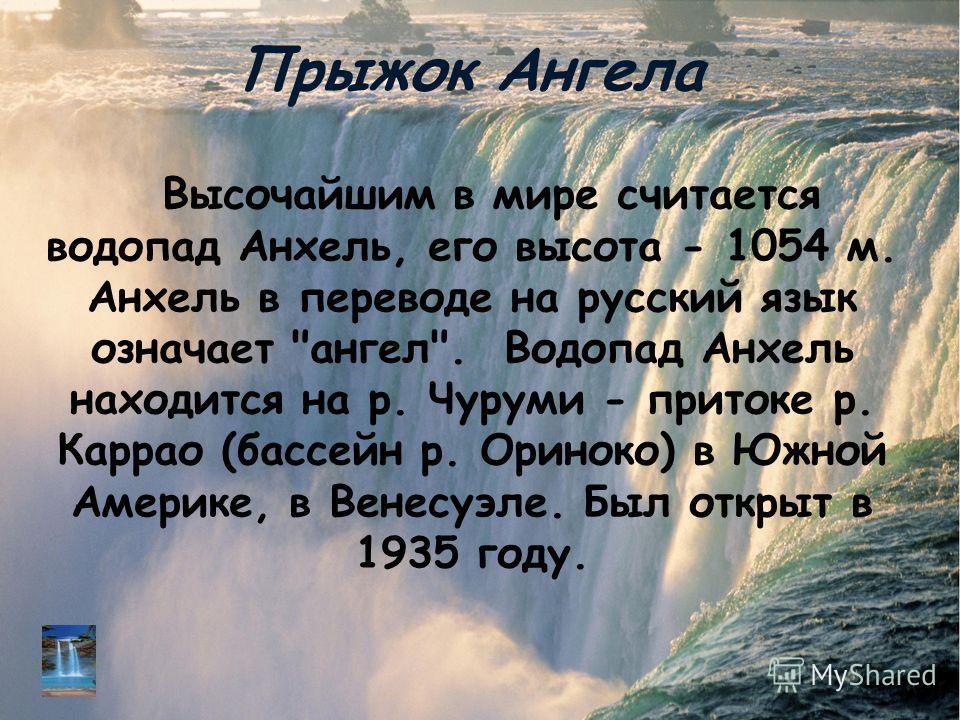 Прыжок Ангела Высочайшим в мире считается водопад Анхель, его высота - 1054 м. Анхель в переводе на русский язык означает