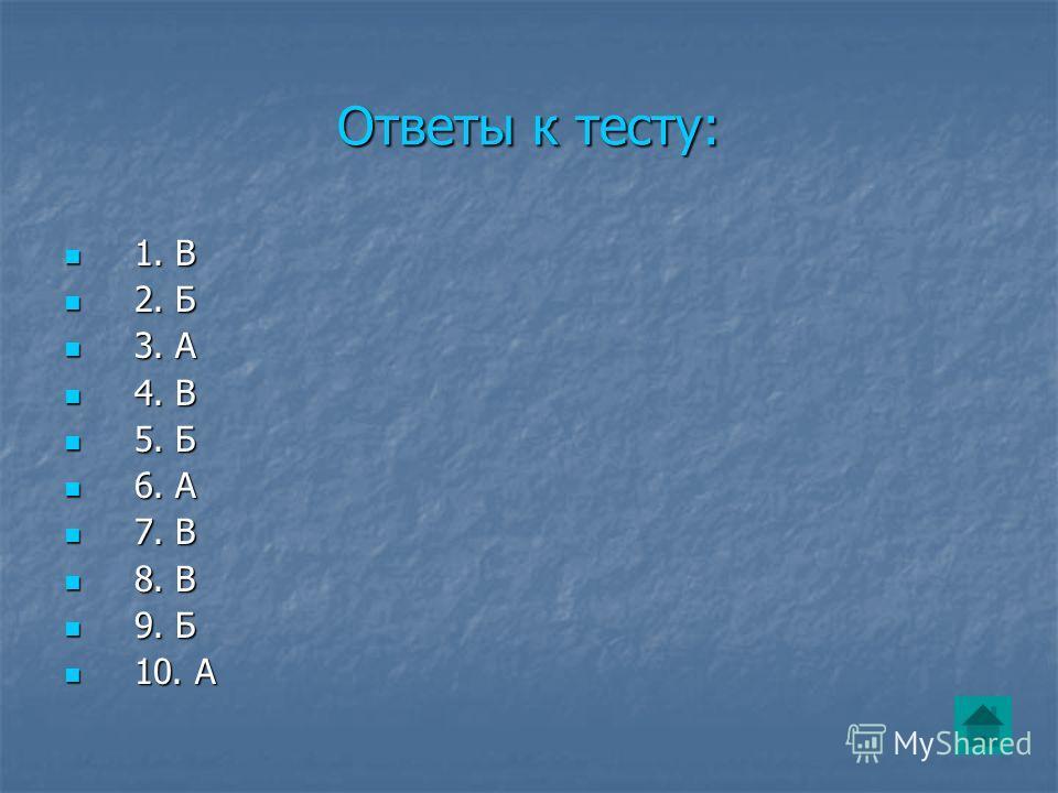 Ответы к тесту: 1. В 1. В 2. Б 2. Б 3. А 3. А 4. В 4. В 5. Б 5. Б 6. А 6. А 7. В 7. В 8. В 8. В 9. Б 9. Б 10. А 10. А