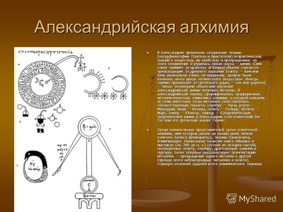 Александрийская алхимия В Александрии произошло соединение теории (натурфилософии Платона и Аристотеля) и практических знаний о веществах, их свойствах и превращениях; из этого соединения и родилась новая наука химия. Само слово «химия» (и арабское a