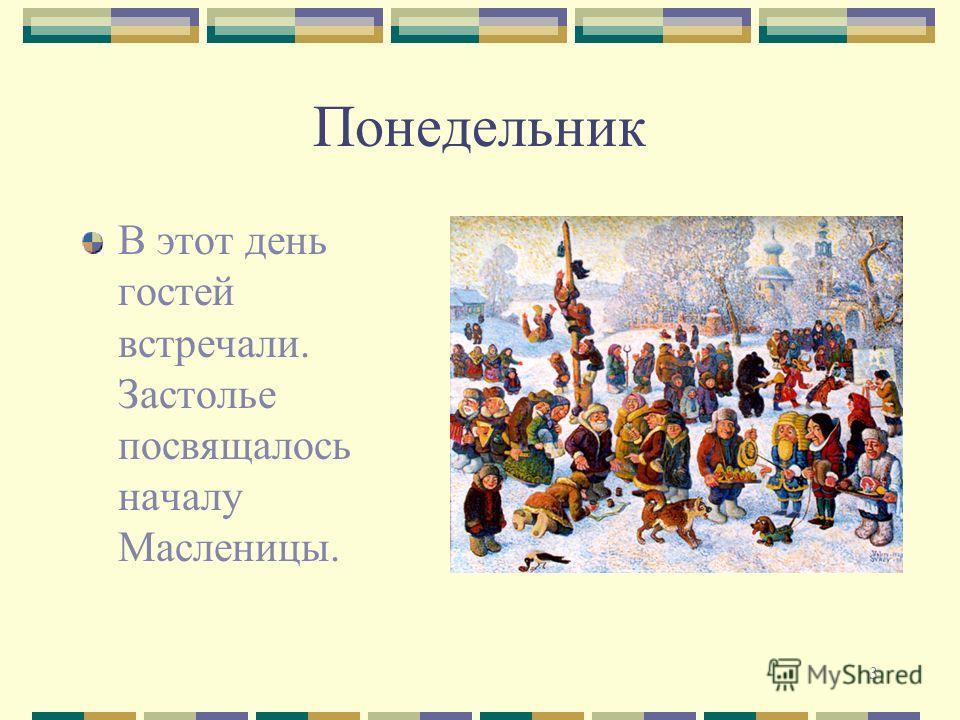 3 Понедельник В этот день гостей встречали. Застолье посвящалось началу Масленицы.