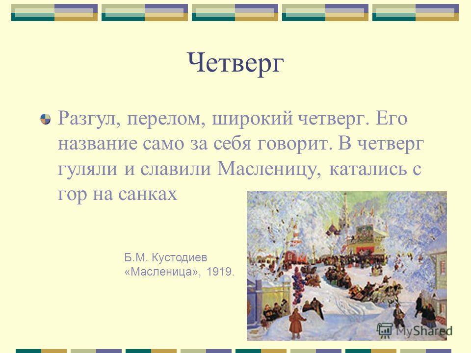 6 Четверг Разгул, перелом, широкий четверг. Его название само за себя говорит. В четверг гуляли и славили Масленицу, катались с гор на санках Б.М. Кустодиев «Масленица», 1919.