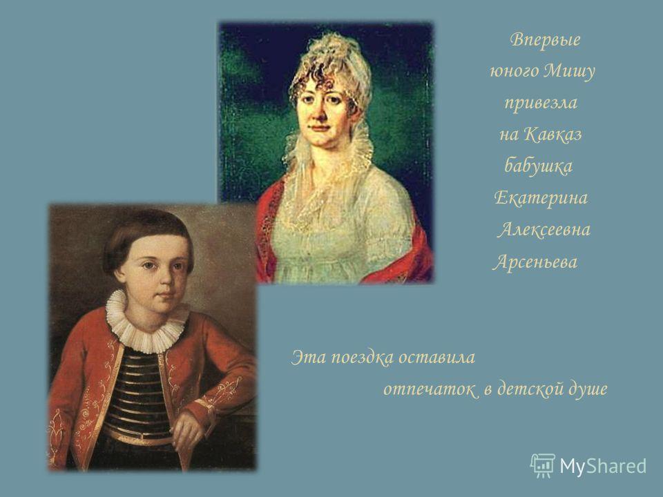 Впервые юного Мишу привезла на Кавказ бабушка Екатерина Алексеевна Арсеньева Эта поездка оставила отпечаток в детской душе