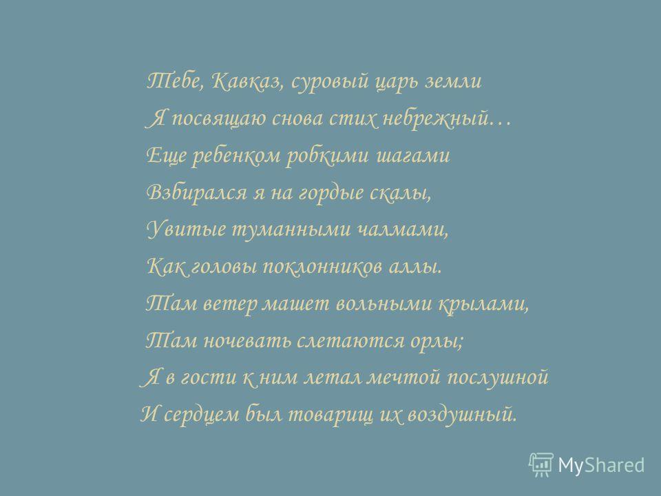 Тебе, Кавказ, суровый царь земли Я посвящаю снова стих небрежный… Еще ребенком робкими шагами Взбирался я на гордые скалы, Увитые туманными чалмами, Как головы поклонников аллы. Там ветер машет вольными крылами, Там ночевать слетаются орлы; Я в гости