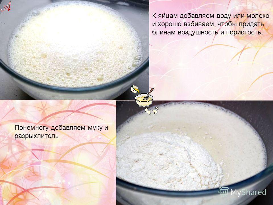 К яйцам добавляем воду или молоко и хорошо взбиваем, чтобы придать блинам воздушность и пористость. Понемногу добавляем муку и разрыхлитель