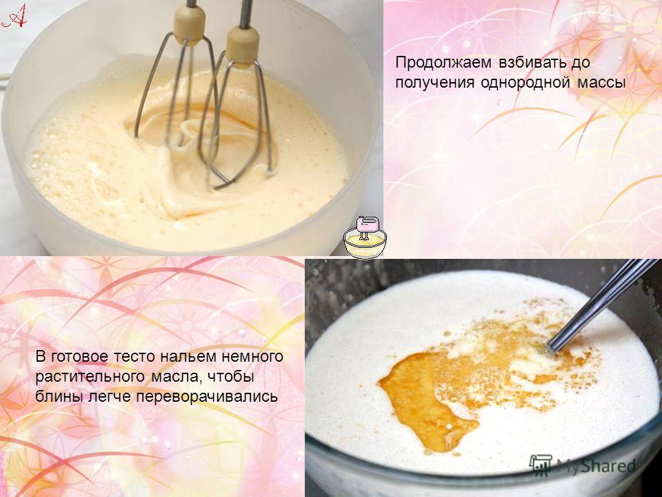 Продолжаем взбивать до получения однородной массы В готовое тесто нальем немного растительного масла, чтобы блины легче переворачивались