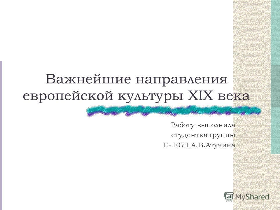 Важнейшие направления европейской культуры XIX века Работу выполнила студентка группы Б-1071 А.В.Атучина