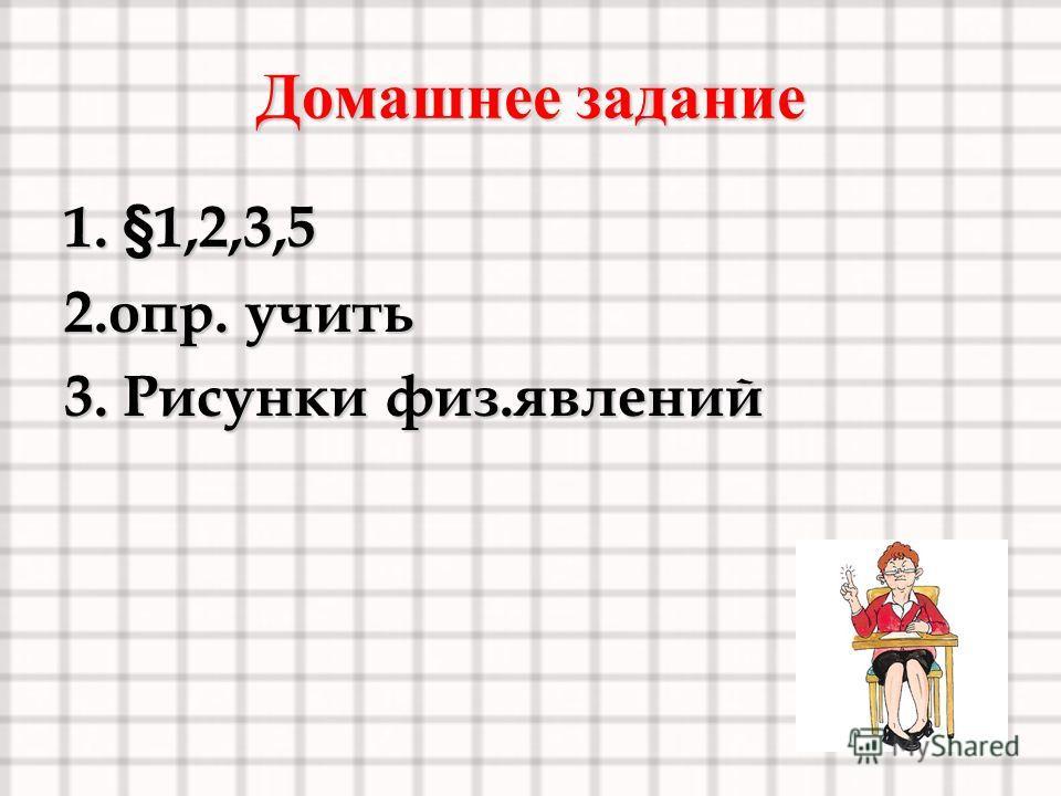 Домашнее задание 1. §1,2,3,5 2.опр. учить 3. Рисунки физ.явлений