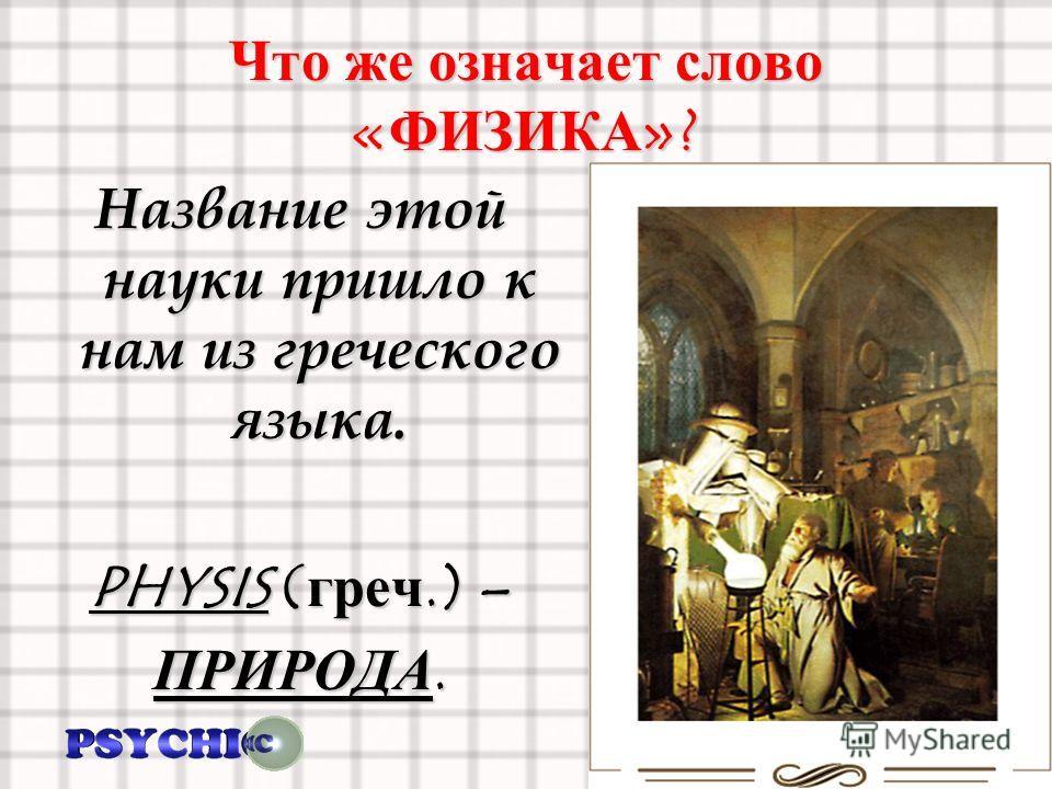 Что же означает слово « ФИЗИКА »? Название этой науки пришло к нам из греческого языка. PHYSIS ( греч.) – ПРИРОДА.