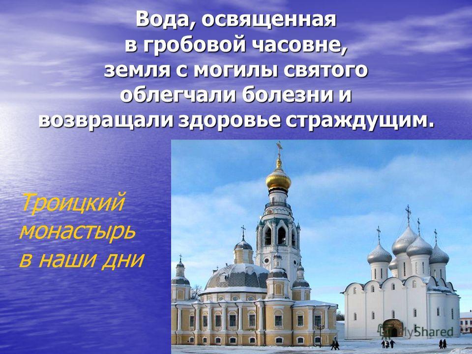 Вода, освященная в гробовой часовне, земля с могилы святого облегчали болезни и возвращали здоровье страждущим. Троицкий монастырь в наши дни