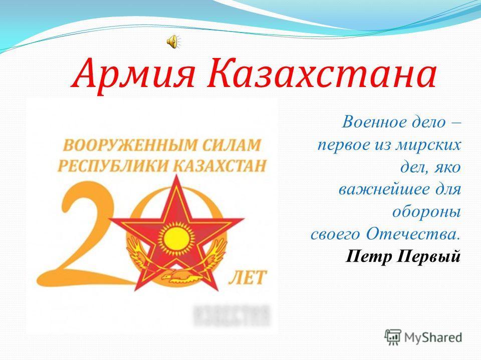 Армия Казахстана Военное дело – первое из мирских дел, яко важнейшее для обороны своего Отечества. Петр Первый