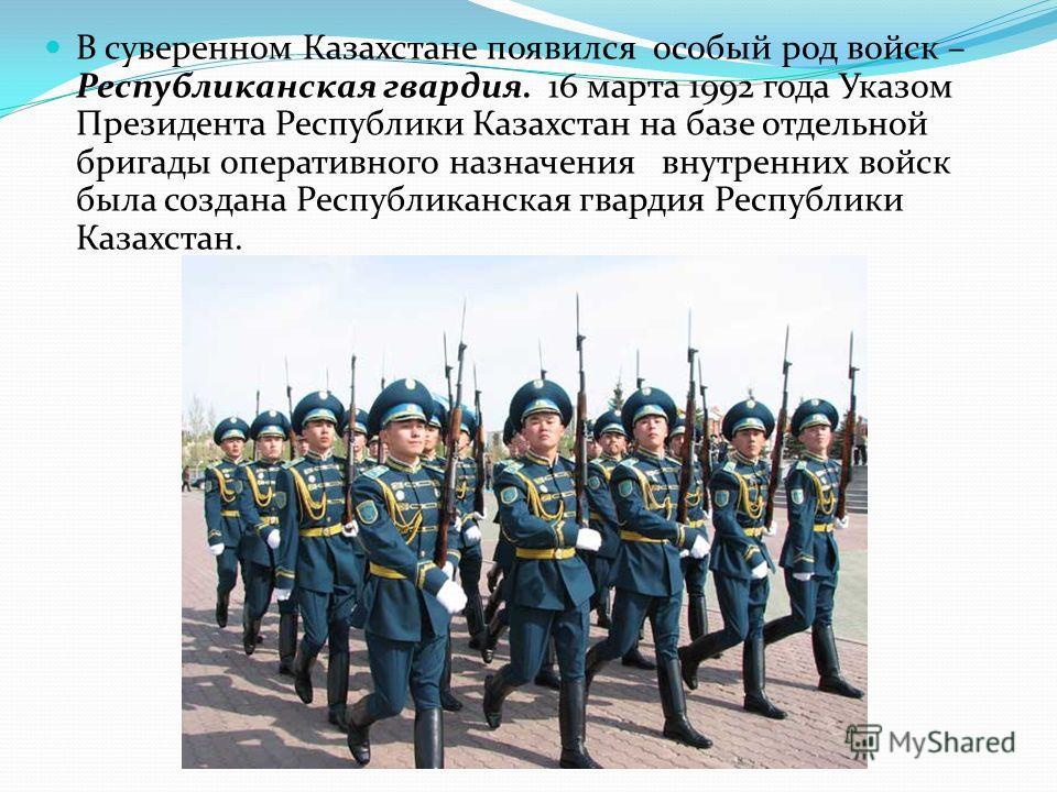 В суверенном Казахстане появился особый род войск – Республиканская гвардия. 16 марта 1992 года Указом Президента Республики Казахстан на базе отдельной бригады оперативного назначения внутренних войск была создана Республиканская гвардия Республики