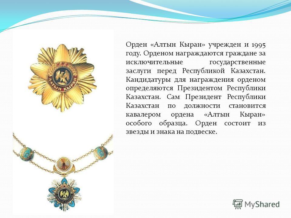 Орден «Алтын Кыран» учрежден и 1995 году. Орденом награждаются граждане за исключительные государственные заслуги перед Республикой Казахстан. Кандидатуры для награждения орденом определяются Президентом Республики Казахстан. Сам Президент Республики