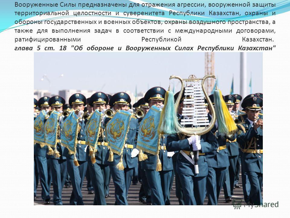 Вооруженные Силы предназначены для отражения агрессии, вооруженной защиты территориальной целостности и суверенитета Республики Казахстан, охраны и обороны государственных и военных объектов, охраны воздушного пространства, а также для выполнения зад