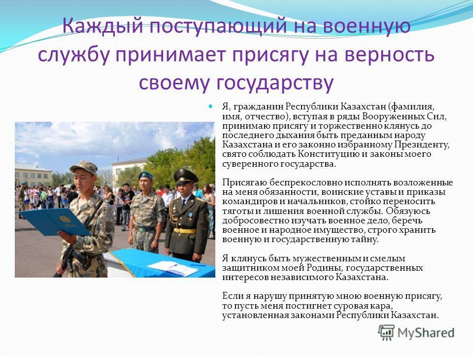Каждый поступающий на военную службу принимает присягу на верность своему государству Я, гражданин Республики Казахстан (фамилия, имя, отчество), вступая в ряды Вооруженных Сил, принимаю присягу и торжественно клянусь до последнего дыхания быть преда