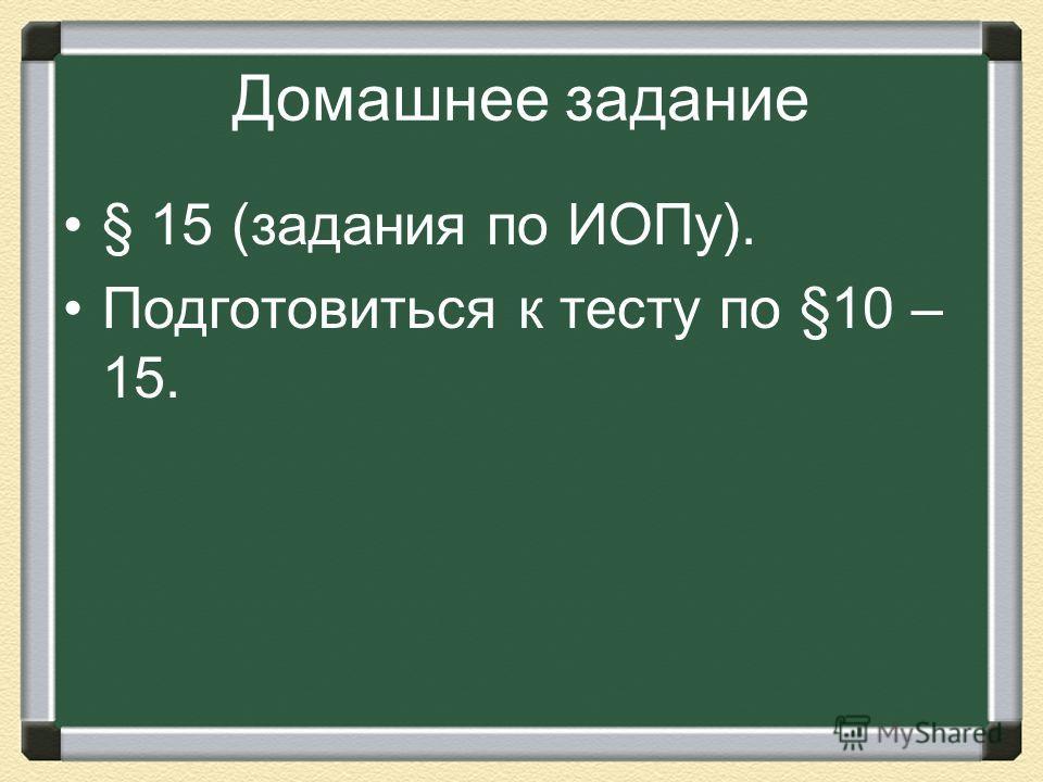 Домашнее задание § 15 (задания по ИОПу). Подготовиться к тесту по §10 – 15.