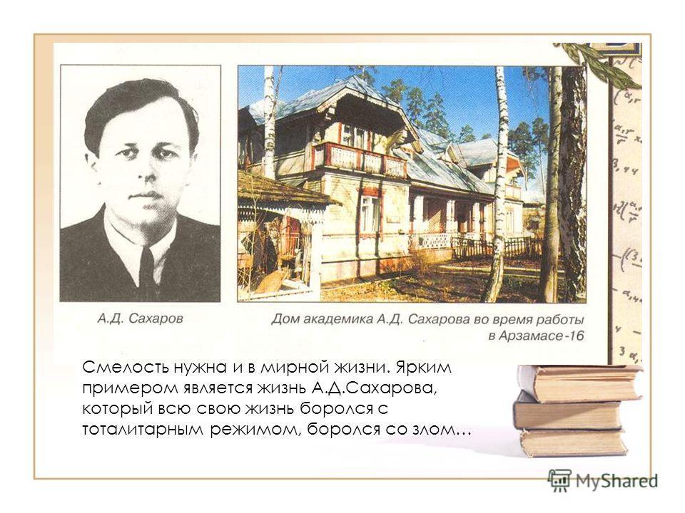 Смелость нужна и в мирной жизни. Ярким примером является жизнь А.Д.Сахарова, который всю свою жизнь боролся с тоталитарным режимом, боролся со злом…