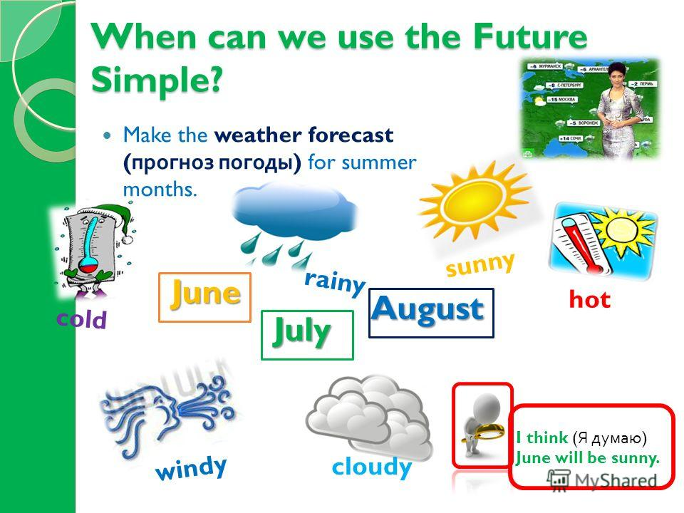 When can we use the Future Simple? Make the weather forecast ( прогноз погоды ) for summer months. June July August sunny windy cloudy hot cold rainy I think ( Я думаю ) June will be sunny.