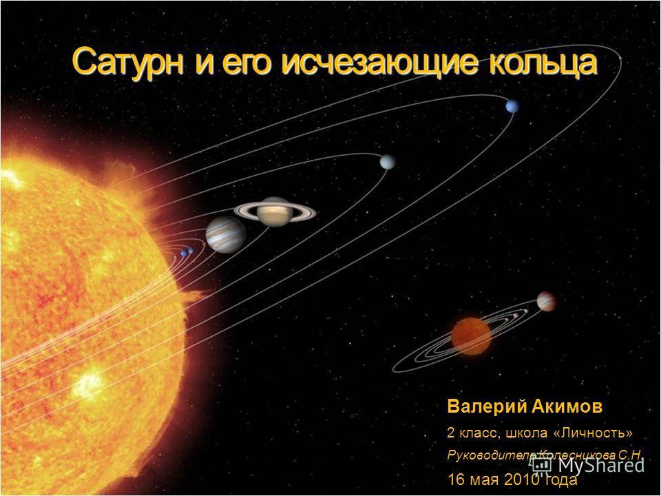 Сатурн и его исчезающие кольца Валерий Акимов 2 класс, школа «Личность» Руководитель Колесникова С.Н. 16 мая 2010 года