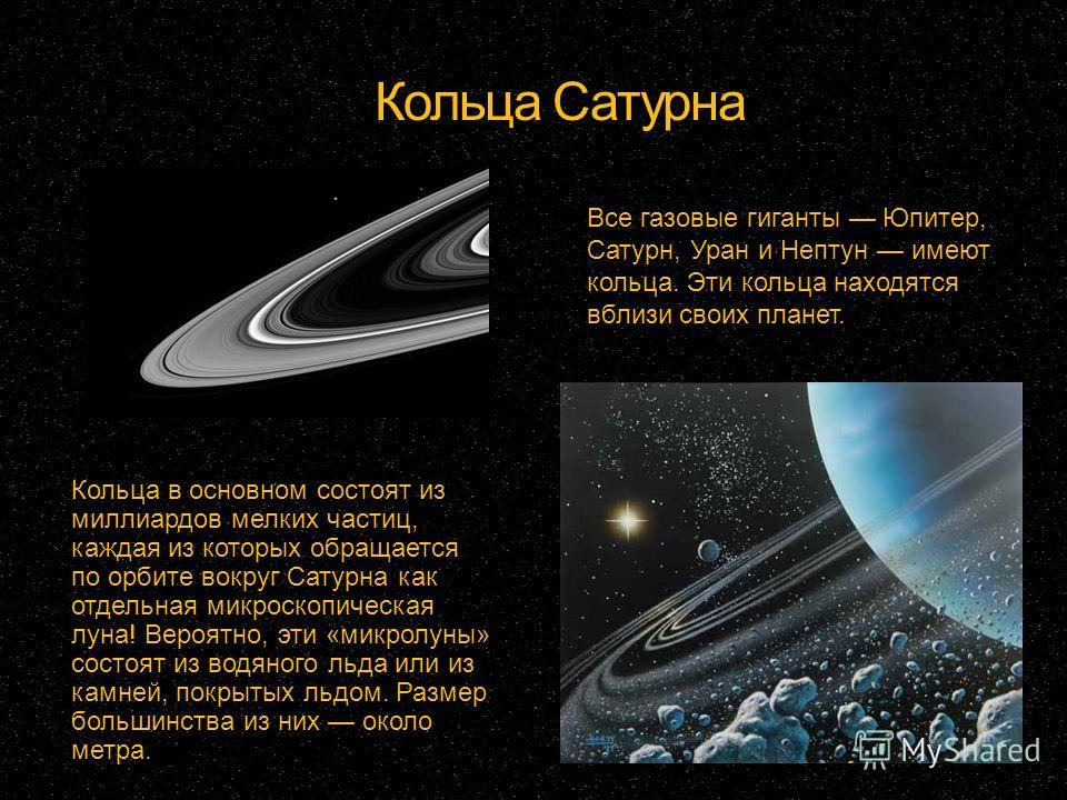 Кольца Сатурна Кольца в основном состоят из миллиардов мелких частиц, каждая из которых обращается по орбите вокруг Сатурна как отдельная микроскопическая луна! Вероятно, эти «микролуны» состоят из водяного льда или из камней, покрытых льдом. Размер