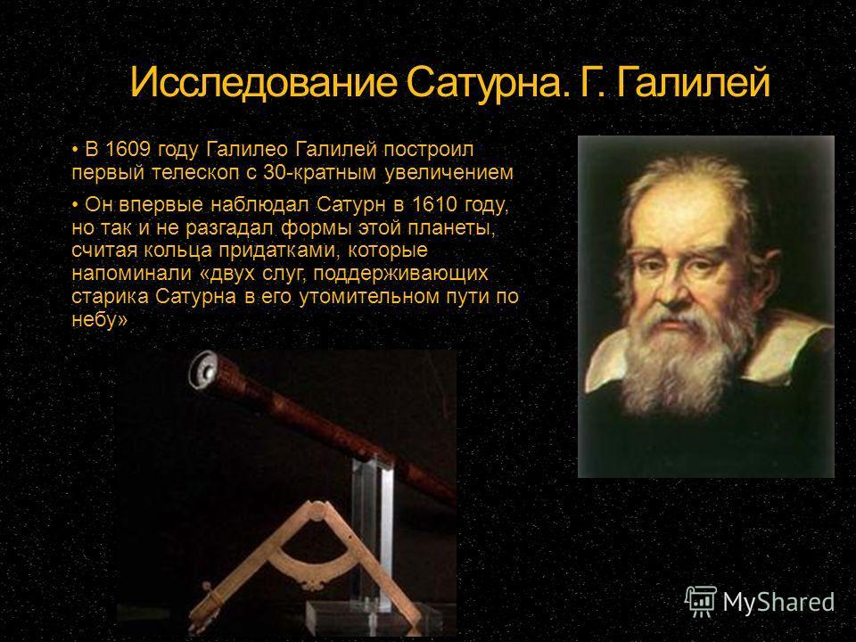 Исследование Сатурна. Г. Галилей В 1609 году Галилео Галилей построил первый телескоп с 30-кратным увеличением Он впервые наблюдал Сатурн в 1610 году, но так и не разгадал формы этой планеты, считая кольца придатками, которые напоминали «двух слуг, п