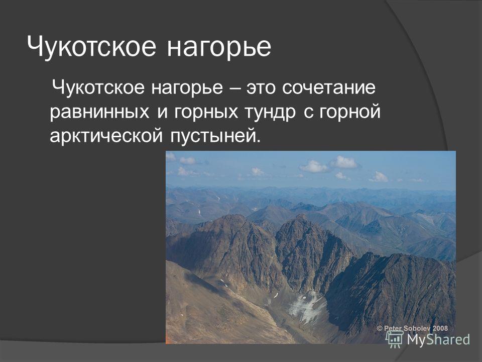 Чукотское нагорье Чукотское нагорье – это сочетание равнинных и горных тундр с горной арктической пустыней.