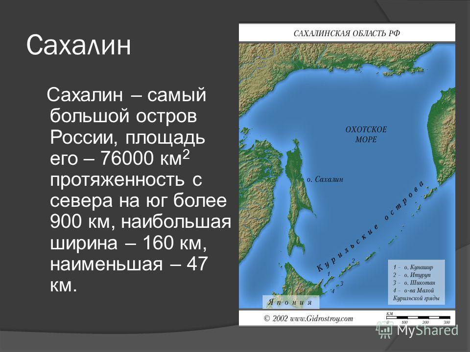 Сахалин Сахалин – самый большой остров России, площадь его – 76000 км 2 протяженность с севера на юг более 900 км, наибольшая ширина – 160 км, наименьшая – 47 км.