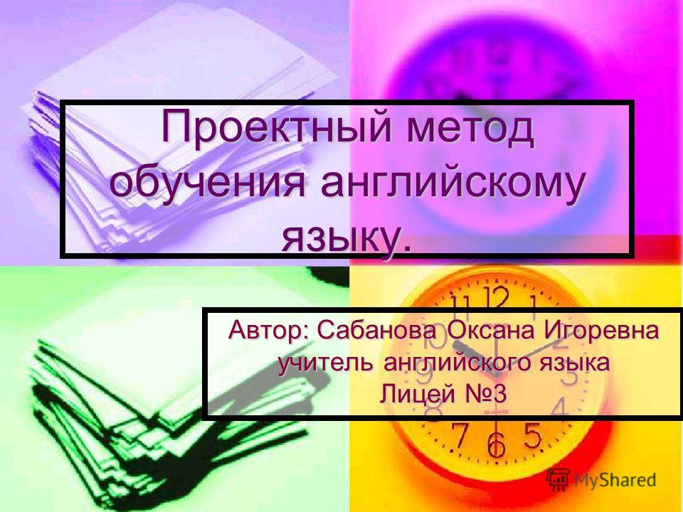 Проектный метод обучения английскому языку. Автор: Сабанова Оксана Игоревна учитель английского языка Лицей 3