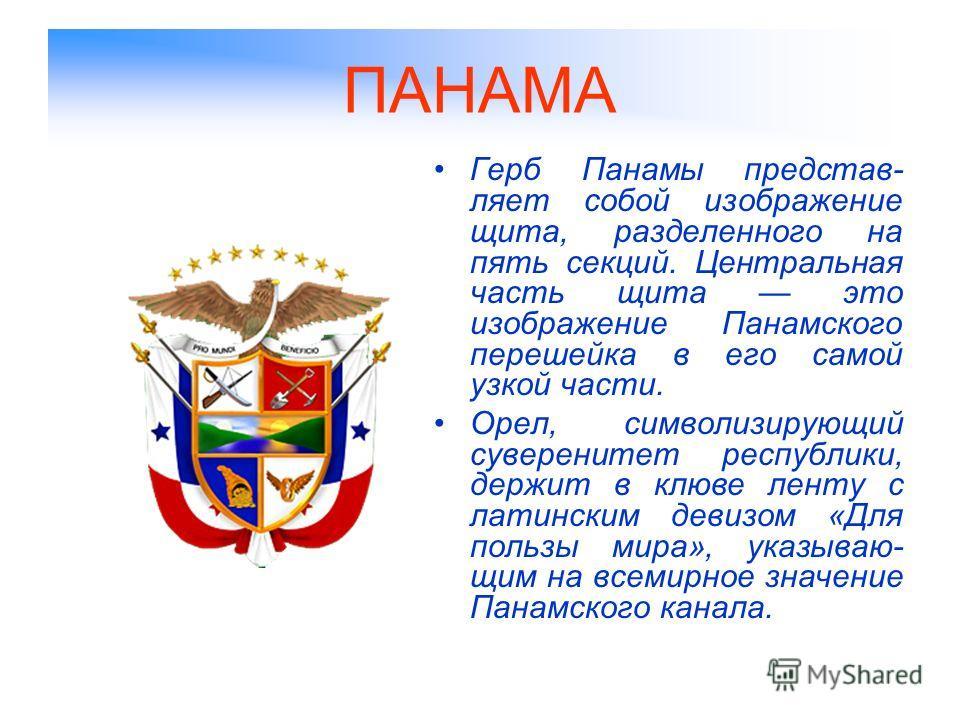 ПАНАМА Герб Панамы представ- ляет собой изображение щита, разделенного на пять секций. Центральная часть щита это изображение Панамского перешейка в его самой узкой части. Орел, символизирующий суверенитет республики, держит в клюве ленту с латинским