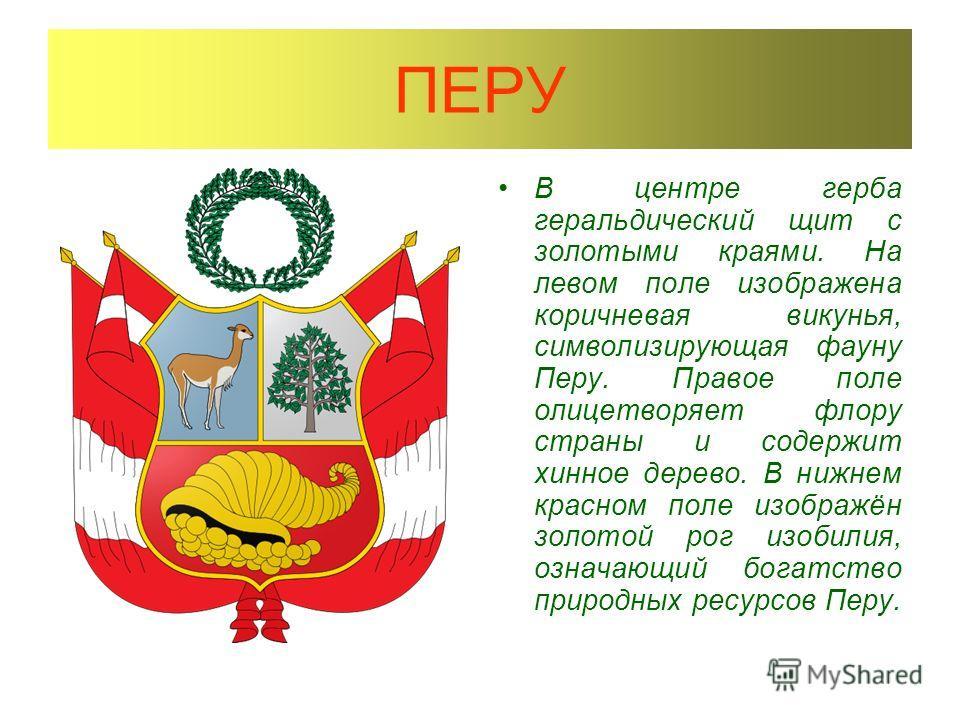 ПЕРУ В центре герба геральдический щит с золотыми краями. На левом поле изображена коричневая викунья, символизирующая фауну Перу. Правое поле олицетворяет флору страны и содержит хинное дерево. В нижнем красном поле изображён золотой рог изобилия, о