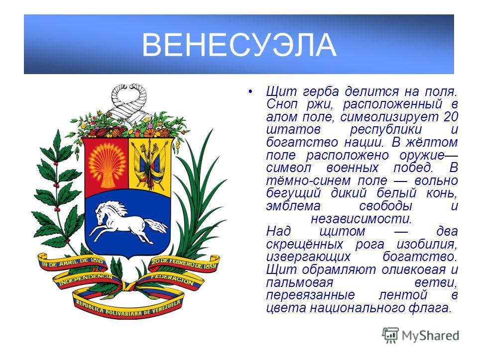 ВЕНЕСУЭЛА Щит герба делится на поля. Сноп ржи, расположенный в алом поле, символизирует 20 штатов республики и богатство нации. В жёлтом поле расположено оружие символ военных побед. В тёмно-синем поле вольно бегущий дикий белый конь, эмблема свободы