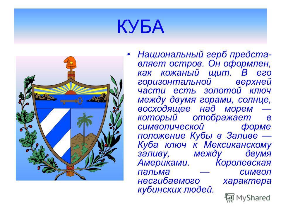 КУБА Национальный герб предста- вляет остров. Он оформлен, как кожаный щит. В его горизонтальной верхней части есть золотой ключ между двумя горами, солнце, восходящее над морем который отображает в символической форме положение Кубы в Заливе Куба кл
