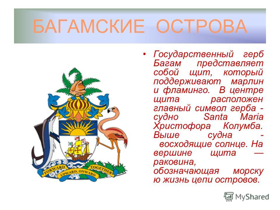 БАГАМСКИЕ ОСТРОВА Государственный герб Багам представляет собой щит, который поддерживают марлин и фламинго. В центре щита расположен главный символ герба - судно Santa Maria Христофора Колумба. Выше судна - восходящие солнце. На вершине щита раковин