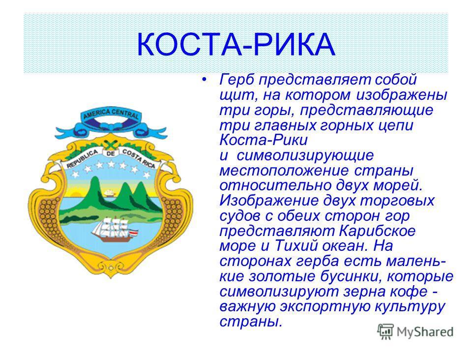 КОСТА-РИКА Герб представляет собой щит, на котором изображены три горы, представляющие три главных горных цепи Коста-Рики и символизирующие местоположение страны относительно двух морей. Изображение двух торговых судов с обеих сторон гор представляют