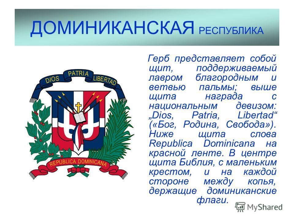 ДОМИНИКАНСКАЯ РЕСПУБЛИКА Герб представляет собой щит, поддерживаемый лавром благородным и ветвью пальмы; выше щита награда с национальным девизом: Dios, Patria, Libertad («Бог, Родина, Свобода»). Ниже щита слова Republica Dominicana на красной ленте.