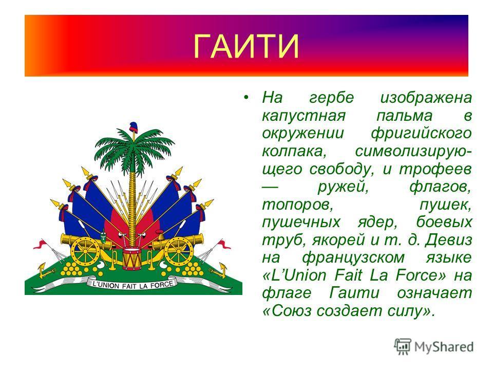 ГАИТИ На гербе изображена капустная пальма в окружении фригийского колпака, символизирую- щего свободу, и трофеев ружей, флагов, топоров, пушек, пушечных ядер, боевых труб, якорей и т. д. Девиз на французском языке «LUnion Fait La Force» на флаге Гаи