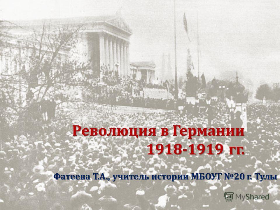 Революция в Германии 1918-1919 гг. Фатеева Т. А., учитель истории МБОУГ 20 г. Тулы