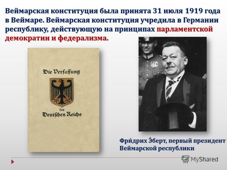 Веймарская конституция была принята 31 июля 1919 года в Веймаре. Веймарская конституция учредила в Германии республику, действующую на принципах парламентской демократии и федерализма. Фридрих Эберт, первый президент Веймарской республики