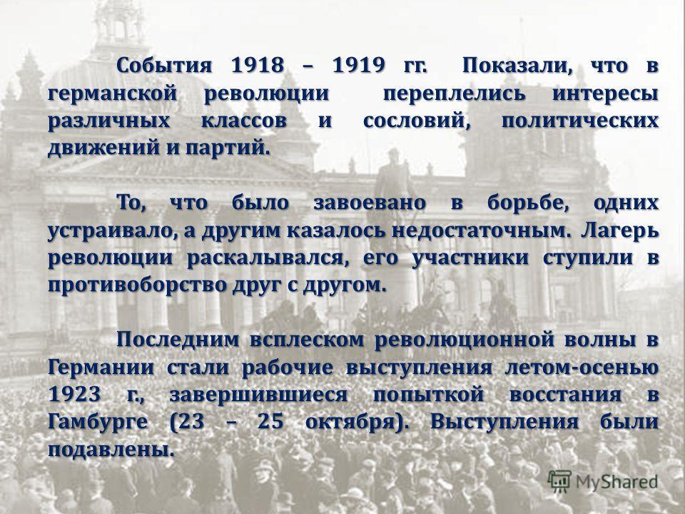 События 1918 – 1919 гг. Показали, что в германской революции переплелись интересы различных классов и сословий, политических движений и партий. То, что было завоевано в борьбе, одних устраивало, а другим казалось недостаточным. Лагерь революции раска