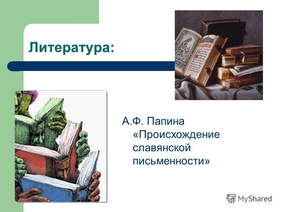 Литература: А.Ф. Папина «Происхождение славянской письменности»