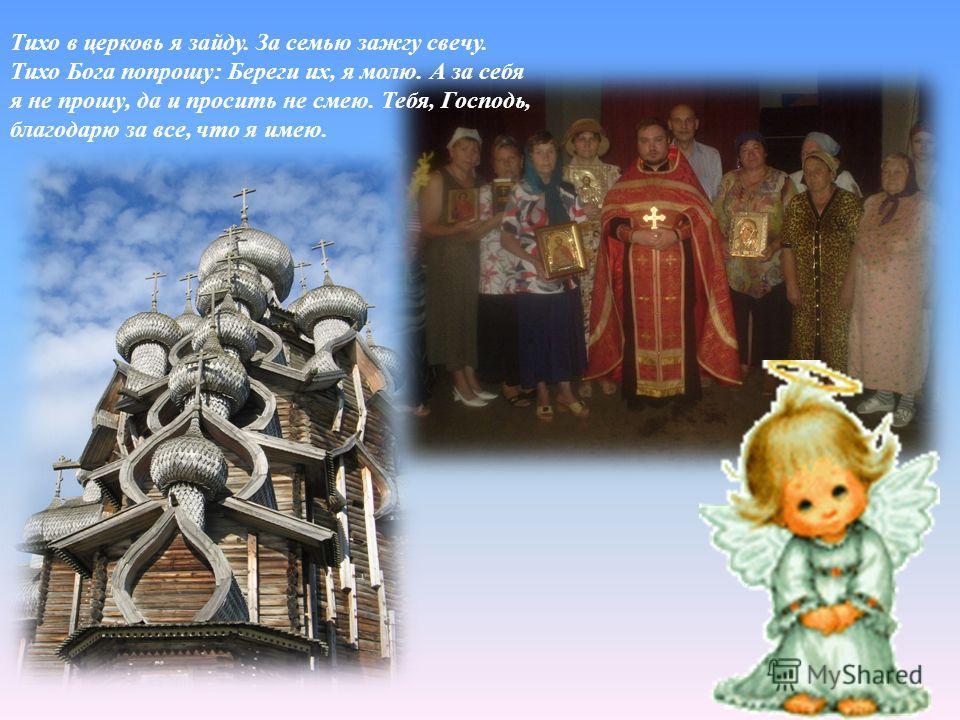 Тихо в церковь я зайду. За семью зажгу свечу. Тихо Бога попрошу : Береги их, я молю. А за себя я не прошу, да и просить не смею. Тебя, Господь, благодарю за все, что я имею.