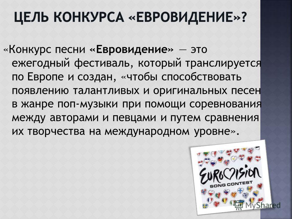 «Конкурс песни «Евровидение» это ежегодный фестиваль, который транслируется по Европе и создан, «чтобы способствовать появлению талантливых и оригинальных песен в жанре поп-музыки при помощи соревнования между авторами и певцами и путем сравнения их